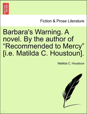 Barbara's Warning. a Novel. by the Author of 'Recommended to Mercy' [I.E. Matilda C. Houstoun].