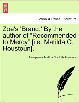 Zoe's 'Brand.' by the Author of 'Recommended to Mercy' [I.E. Matilda C. Houstoun].