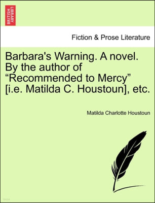 Barbara's Warning. a Novel. by the Author of 'Recommended to Mercy' [I.E. Matilda C. Houstoun], Etc.