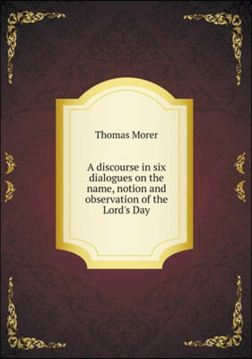 A Discourse in Six Dialogues on the Name, Notion and Observation of the Lord's Day