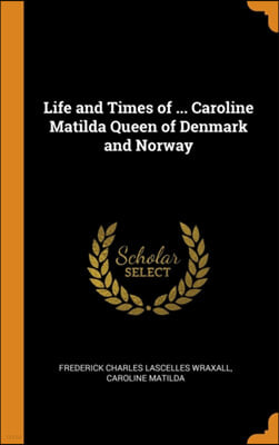 Life and Times of ... Caroline Matilda Queen of Denmark and Norway