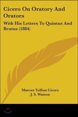 Cicero on Oratory and Orators: With His Letters to Quintus and Brutus (1884)