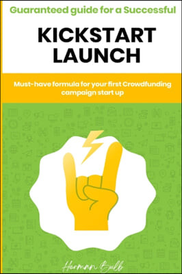 Kickstarter - Guaranteed guide for a Successful kickstart Launch. Must-have formula for your first Crowdfunding campaign start up