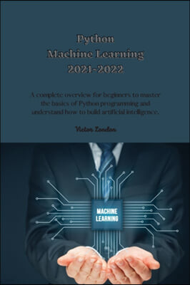 Python Machine Learning 2021-2022: A complete overview for beginners to master the basics of Python programming and understand how to build artificial