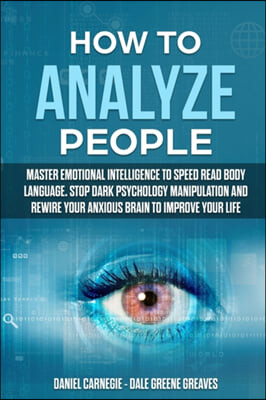 How to Analyze People: Master Emotional Intelligence to Speed Read Body Language. Stop Dark Psychology Manipulation and Rewire Your Anxious B