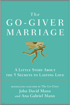 The Go-Giver Marriage: A Little Story about the Five Secrets to Lasting Love