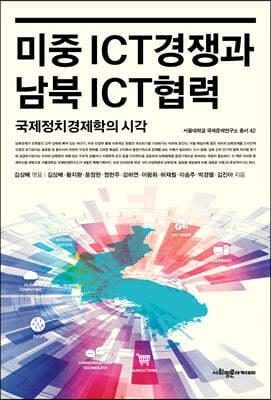 미중 ICT경쟁과 남북 ICT협력 국제정치경제학의 시각