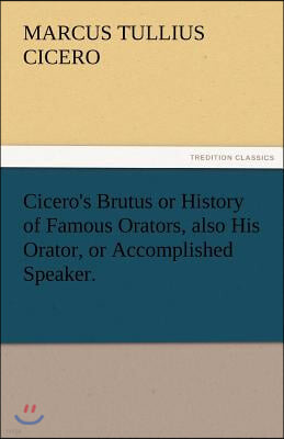Cicero's Brutus or History of Famous Orators, Also His Orator, or Accomplished Speaker.