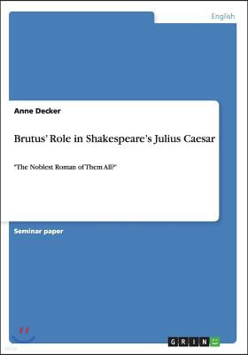 Brutus' Role in Shakespeare's Julius Caesar: The Noblest Roman of Them All?