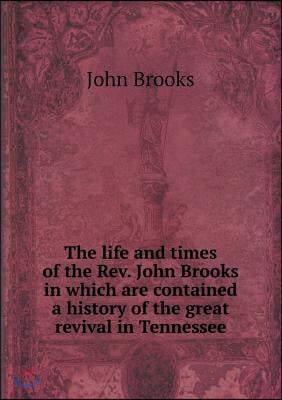 The Life and Times of the REV. John Brooks in Which Are Contained a History of the Great Revival in Tennessee