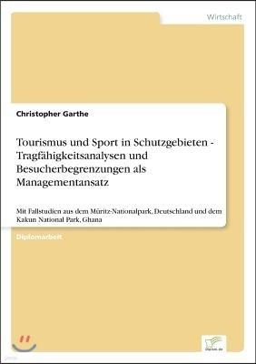 Tourismus und Sport in Schutzgebieten - Tragf?higkeitsanalysen und Besucherbegrenzungen als Managementansatz: Mit Fallstudien aus dem M?ritz-Nationalp