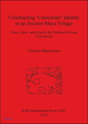 Constructing 'Commoner' Identity in an Ancient Maya Village: Class, status, and ritual at the Northeast Group, Chan Belize