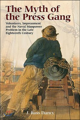 Myth of the Press Gang: Volunteers, Impressment and the Naval Manpower Problem in the Late Eighteenth Century