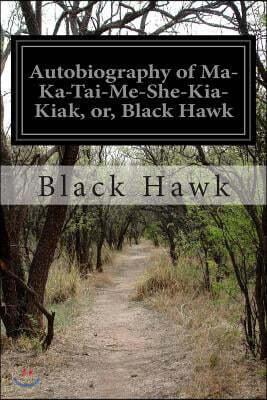 Autobiography of Ma-Ka-Tai-Me-She-Kia-Kiak, or, Black Hawk