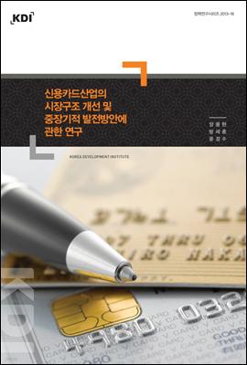 신용카드산업의 시장구조 개선 및 중장기적 발전방안에 관한 연구