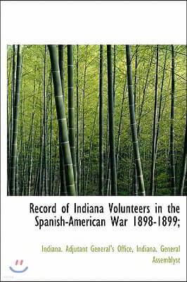 Record of Indiana Volunteers in the Spanish-american War 1898-1899;