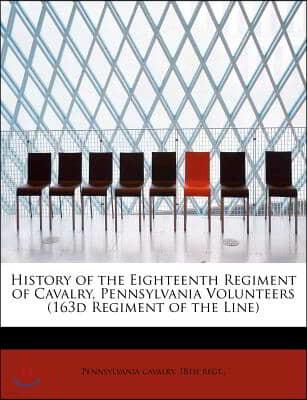 History of the Eighteenth Regiment of Cavalry, Pennsylvania Volunteers (163d Regiment of the Line)