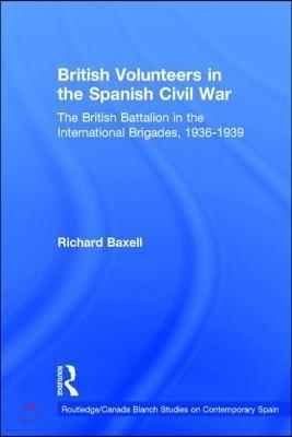 British Volunteers in the Spanish Civil War: The British Battalion in the International Brigades, 1936-1939