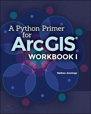 A Python Primer for Arcgis(r): Workbook I