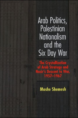 Arab Politics, Palestinian Nationalism and the Six Day War: The Crystallization of Arab Strategy and Nasir's Descent to War, 1957-1967