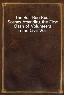 The Bull-Run Rout Scenes Attending the First Clash of Volunteers in the Civil War