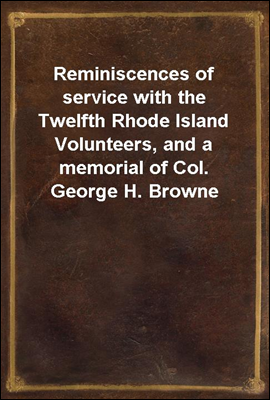 Reminiscences of service with the Twelfth Rhode Island Volunteers, and a memorial of Col. George H. Browne