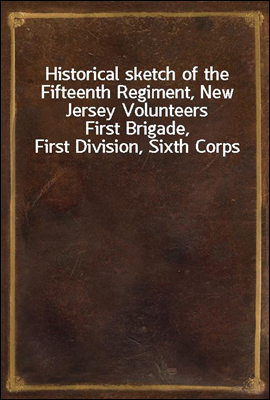 Historical sketch of the Fifteenth Regiment, New Jersey Volunteers First Brigade, First Division, Sixth Corps