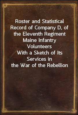 Roster and Statistical Record of Company D, of the Eleventh Regiment Maine Infantry Volunteers With a Sketch of Its Services in the War of the Rebellion