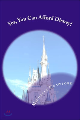 Yes, You Can Afford Disney: Hundreds of Practical Tips for Planning and Affording the Disney Vacation of Your Dreams
