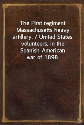 The First regiment Massachusetts heavy artillery, / United States volunteers, in the Spanish-American war of 1898