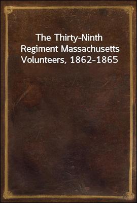 The Thirty-Ninth Regiment Massachusetts Volunteers, 1862-1865