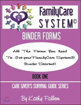 Familycare System Binder Forms: Book One of the Care Giver Survival Guide Series