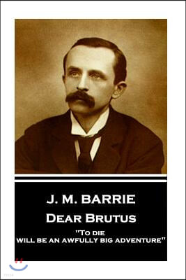J.M. Barrie - Dear Brutus: To Die Will Be an Awfully Big Adventure