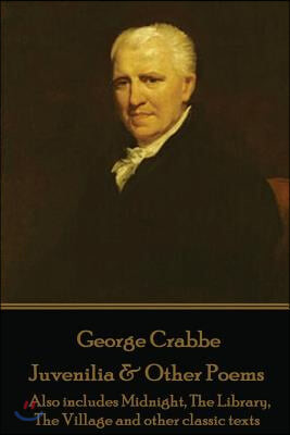 George Crabbe - Juvenilia & Other Poems: Also Includes Midnight, the Library, the Village and Other Classic Texts