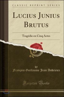 Lucius Junius Brutus: Trag?die En Cinq Actes (Classic Reprint)