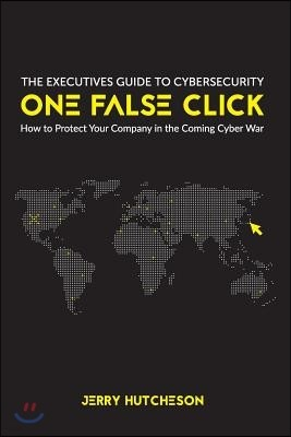 One False Click: How to Protect Your Company in the Coming Cyber War