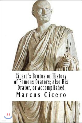 Cicero's Brutus or History of Famous Orators; Also His Orator, or Accomplished