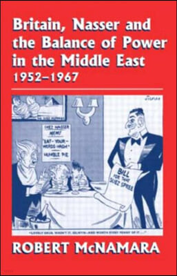 Britain, Nasser and the Balance of Power in the Middle East, 1952-1977: From the Eygptian Revolution to the Six Day War