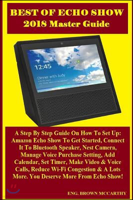 Best of Echo Show 2018 Master Guide: A Step by Step Guide on How to Set Up: Amazon Echo Show to Get Started, Connect It to Bluetooth Speaker, Nest Cam