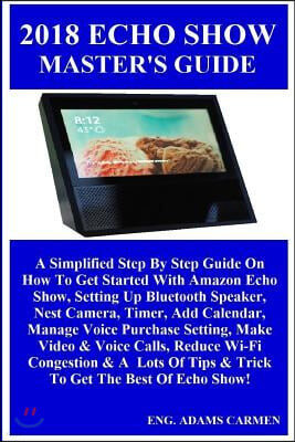 2018 Echo Show Master's Guide: A Simplified Step by Step Guide on How to Get Started with Amazon Echo Show, Setting Up Bluetooth Speaker, Nest Camera