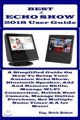 Best of Echo Show 2018 User Guide: A Simplified Guide on How to Setup Your Amazon Echo Show, Bluetooth Speaker, Add and Remove Skills, Manage Wi-Fi Co
