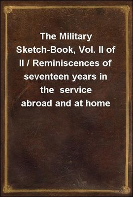 The Military Sketch-Book, Vol. II of II / Reminiscences of seventeen years in the  service abroad and at home