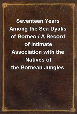 Seventeen Years Among the Sea Dyaks of Borneo / A Record of Intimate Association with the Natives of the Bornean Jungles