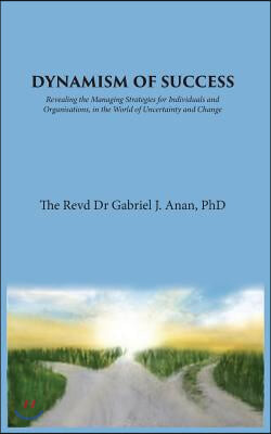 Dynamism of Success: Revealing the Managing Strategies for Individuals and Organisations, in the World of Uncertainty and Change