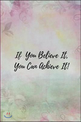 If You Believe It You Can Achieve It: Floral Goals Planner and Productivity Tracker Journal for Women and Girls