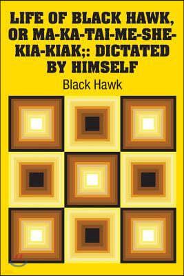 Life of Black Hawk, or Ma-ka-tai-me-she-kia-kiak;: Dictated by Himself