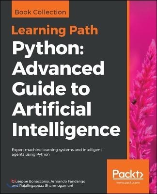 Python: Advanced Guide to Artificial Intelligence: Expert machine learning systems and intelligent agents using Python