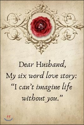 Dear Husband, My Six Word Love Story: I Can't Imagine Life Without You.: Valentines Day Anniversary Gift Ideas for Him .- Lined Notebook Writing Journ