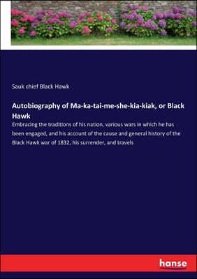 Autobiography of Ma-ka-tai-me-she-kia-kiak, or Black Hawk