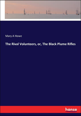 The Rival Volunteers, Or, the Black Plume Rifles